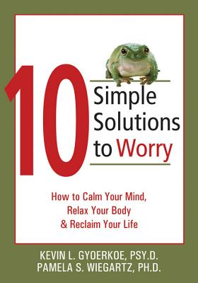 10 Simple Solutions to Worry By Gyoerkoe, Kevin L./ Wiegartz, Pamela S., Ph.D.